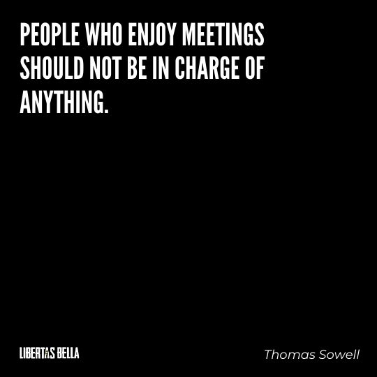 """Thomas Sowell Quotes - """"People who enjoy meetings should not be in charge of anything."""""""
