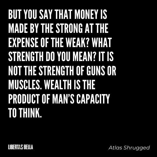 """Atlas Shrugged Quotes - """"But you say that money is made by the strong at the expense of the weak? What strength..."""""""