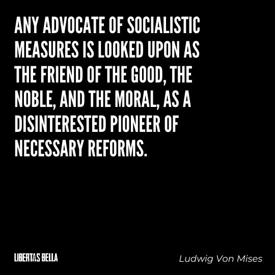 """Ludwig Von Mises Quotes - """"Any advocate of socialistic measures is looked upon as the friend of the Good, the Noble..."""""""