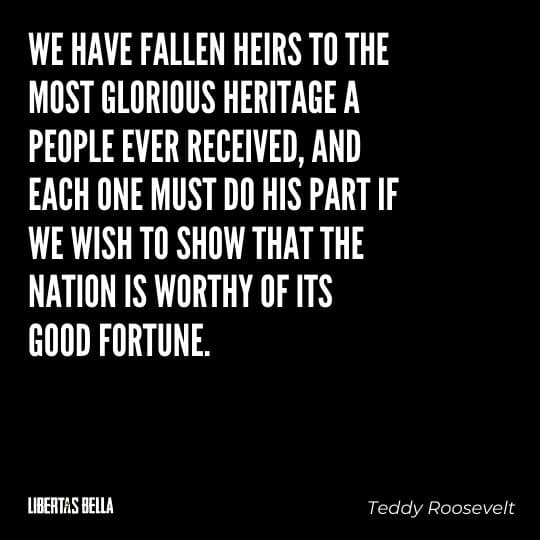 """Teddy Roosevelt Quotes - """"We have fallen heirs to the most glorious heritage a people ever received, and each..."""""""