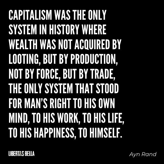 """Ayn Rand Quotes - """"Capitalism was the only system in history where wealth was not acquired by looting..."""""""