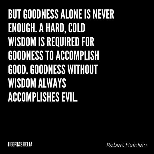 """Robert Heinlein Quotes - """"But goodness alone is never enough. A hard, cold wisdom is required for goodness..."""""""