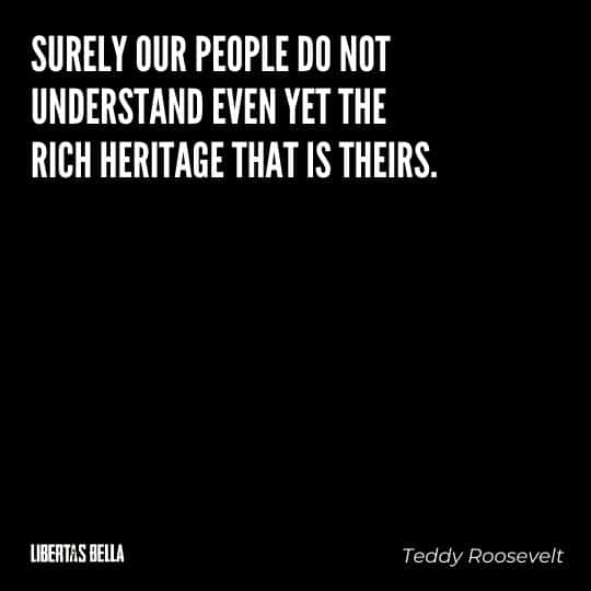 """Teddy Roosevelt Quotes - """"Surely our people do not understand even yet the rich heritage that is theirs..."""""""
