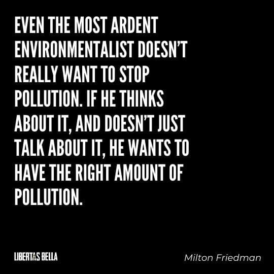 """Milton Friedman Quotes - """"Even the most ardent environmentalist doesn't really want to stop pollution..."""""""
