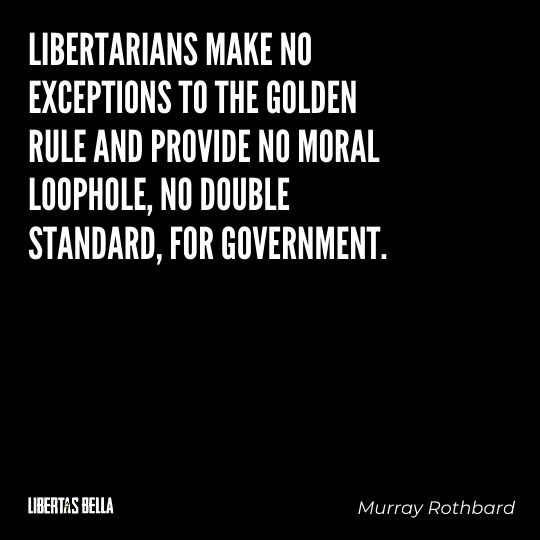 """Murray Rothbard Quotes - """"Libertarians make no exceptions to the golden rule and provide no moral loophole..."""""""