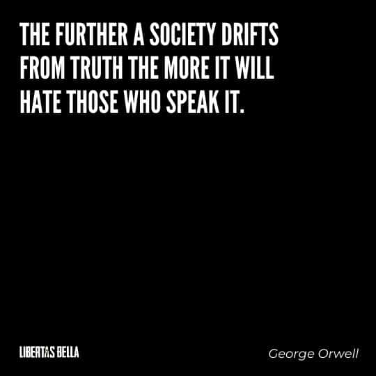 """1984 Quotes - """"The further a society drifts from truth the more it will hate those who speak it."""""""