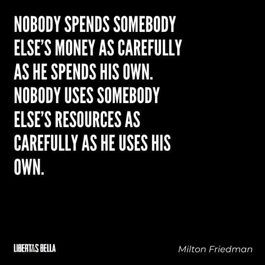 """Milton Friedman Quotes - """"Nobody spends somebody else's money as carefully as he spends his own. Nobody uses..."""""""