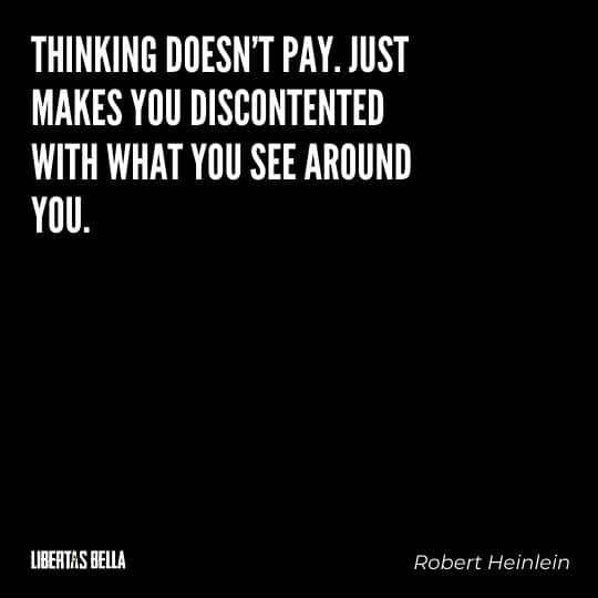 """Robert Heinlein Quotes - """"Thinking doesn't pay. Just makes you discontented with what you see around you."""""""