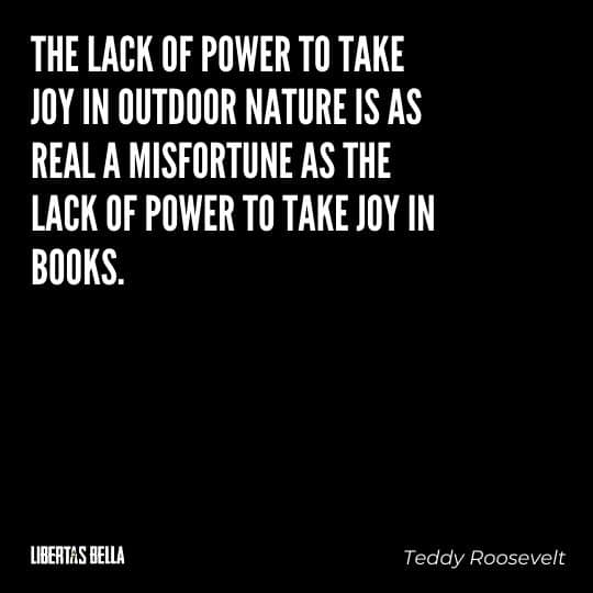"""Teddy Roosevelt Quotes - """"The lack of power to take joy in outdoor nature is as real a misfortune as the lack of power to take joy in books."""""""