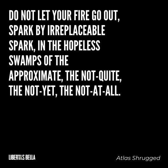 """Atlas Shrugged Quotes - """"Do not let your fire go out, spark by irreplaceable spark, in the hopeless swamps..."""""""