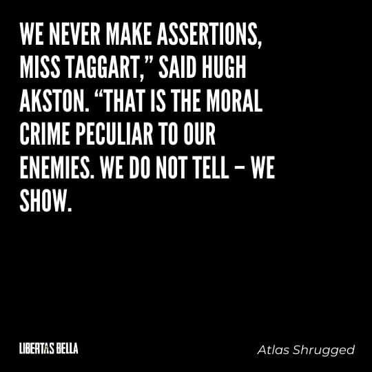 "Atlas Shrugged Quotes - """"We never make assertions, Miss Taggart,"" said Hugh Akston..."""