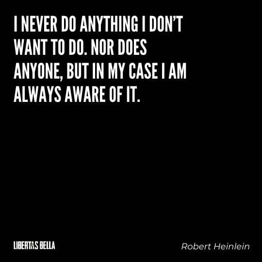 """Robert Heinlein Quotes - """"I never do anything I don't want to do. Nor does anyone, but in my case I am always aware of it."""""""