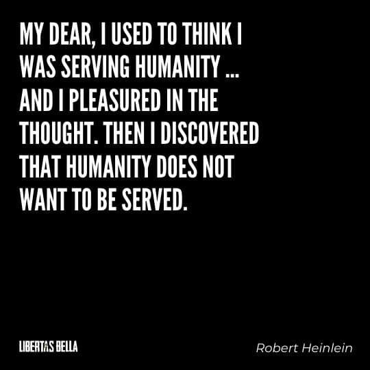 """Robert Heinlein Quotes - """"My dear, I used to think I was serving humanity ... and I pleasured in the thought..."""""""