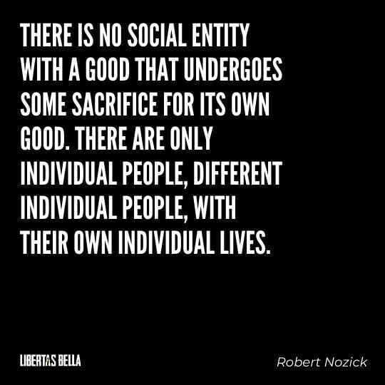 """Robert Nozick Quotes - """"There is no social entity with a good that undergoes some sacrifice for its own good..."""""""