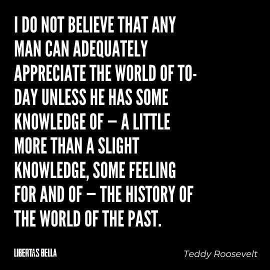 """Teddy Roosevelt Quotes - """"I do not believe that any man can adequately appreciate the world of to-day unless he has..."""""""