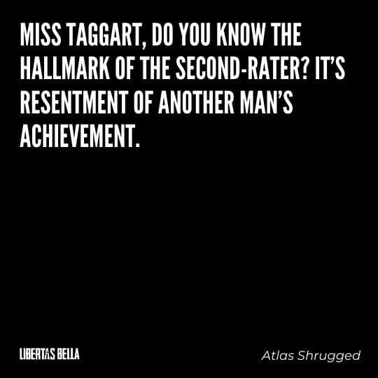 """Atlas Shrugged Quotes - """"Miss Taggart, do you know the hallmark of the second-rater? It's resentment of another man's achievement..."""""""