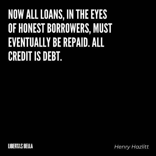 """Henry Hazlitt Quotes - """"Now all loans, in the eyes of honest borrowers, must eventually be repaid. All credit is debt..."""""""