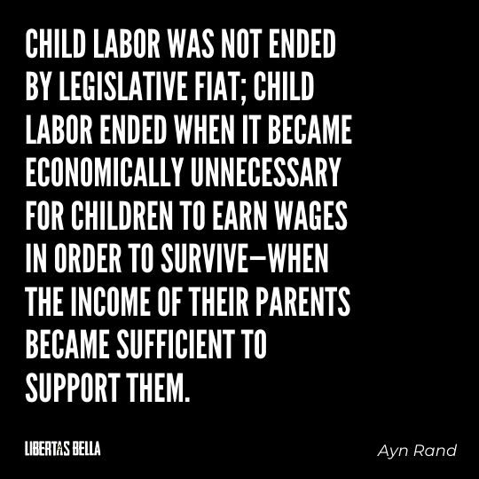 """Ayn Rand Quotes - """"Child labor was not ended by legislative fiat; child labor ended when it became economically..."""""""