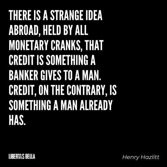 """Henry Hazlitt Quotes - """"There is a strange idea abroad, held by all monetary cranks, that credit is something a banker gives to a man..."""""""