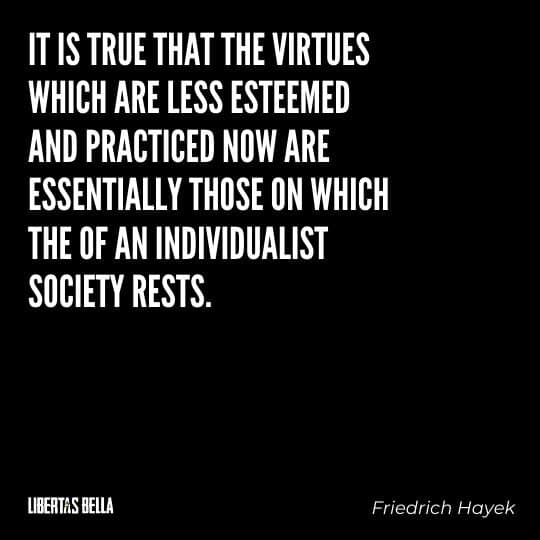 """Hayek Quotes - """"It is true that the virtues which are less esteemed and practiced now – independence, self-reliance..."""""""