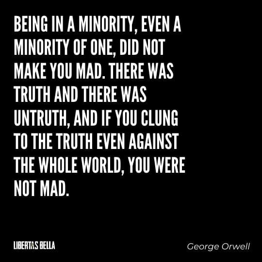 """1984 Quotes - """"Being in a minority, even a minority of one, did not make you mad. There was truth..."""""""