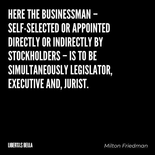 """Milton Friedman Quotes - """"Here the businessman – self-selected or appointed directly or indirectly by stockholders..."""""""