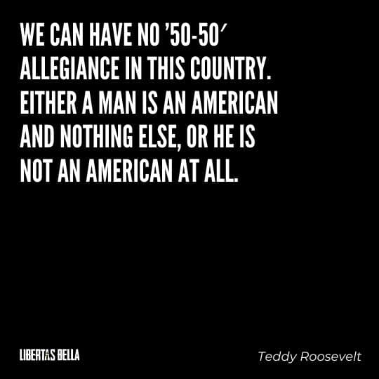 """Teddy Roosevelt Quotes - """"We can have no '50-50' allegiance in this country. Either a man is an American and nothing else..."""""""