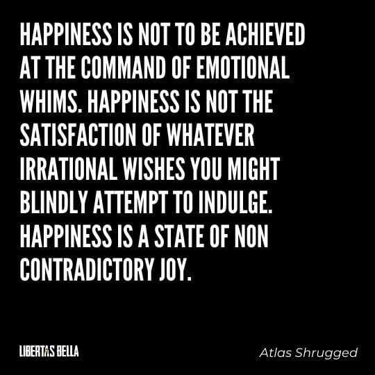"""Atlas Shrugged Quotes - """"Happiness is not to be achieved at the command of emotional whims. Happiness is not the satisfaction..."""""""