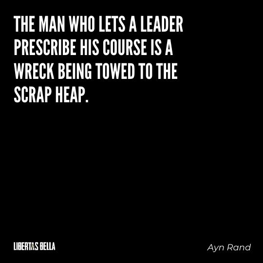 """Ayn Rand Quotes - """"The man who lets a leader prescribe his course is a wreck being towed to the scrap heap."""""""