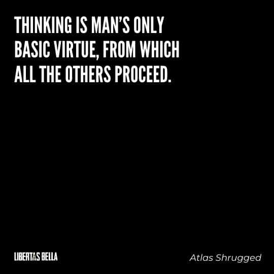 """Atlas Shrugged Quotes - Thinking is man's only basic virtue, from which all the others proceed. And his basic vice, the source of all his evils..."""""""