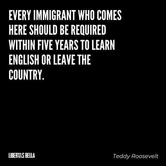"""Teddy Roosevelt Quotes - """"Every immigrant who comes here should be required within five years to learn English or leave the country."""""""
