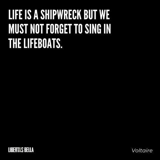 """Voltaire Quotes - """"Life is a shipwreck but we must not forget to sing in the lifeboats."""""""