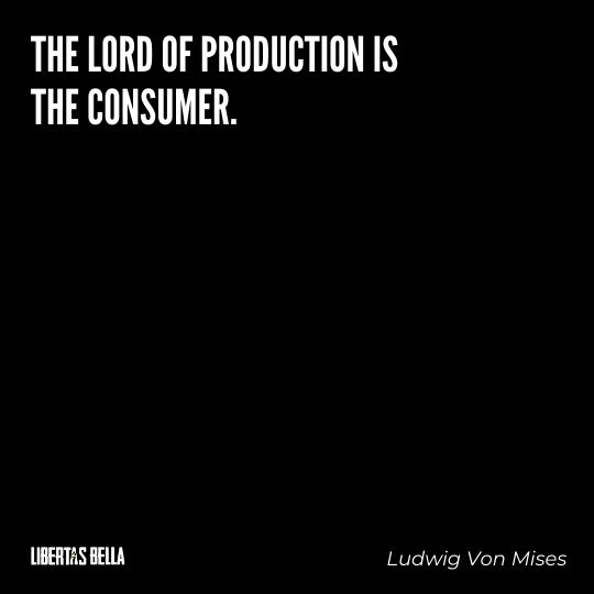 """Ludwig Von Mises Quotes - """"The lord of production is the consumer."""""""