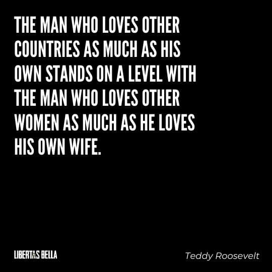 """Teddy Roosevelt Quotes - """"The man who loves other countries as much as his own stands on a level with the man..."""""""