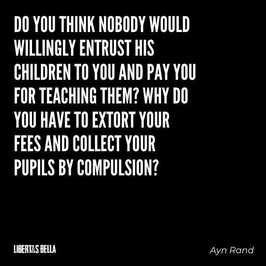 """Ayn Rand Quotes - """"Do you think nobody would willingly entrust his children to you and pay you for teaching them?..."""""""