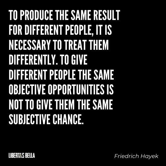 """Hayek Quotes - """"To produce the same result for different people, it is necessary to treat them differently..."""""""