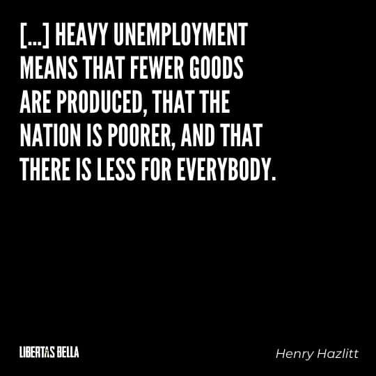 """Henry Hazlitt Quotes - """"[...] heavy unemployment means that fewer goods are produced, that the nation is poorer..."""""""