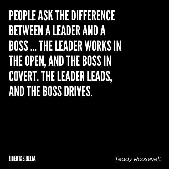 """Teddy Roosevelt Quotes - """"People ask the difference between a leader and a boss ... The leader works in the open..."""""""