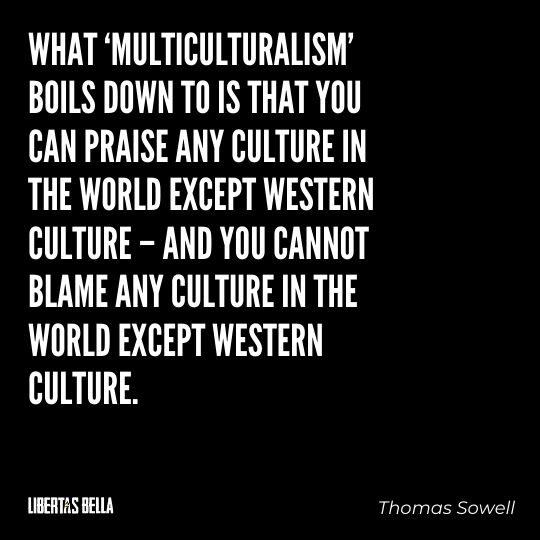 """Thomas Sowell Quotes - """"What 'multiculturalism' boils down to is that you can praise any culture..."""""""