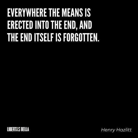 """Henry Hazlitt Quotes - """"Everywhere the means is erected into the end, and the end itself is forgotten."""""""