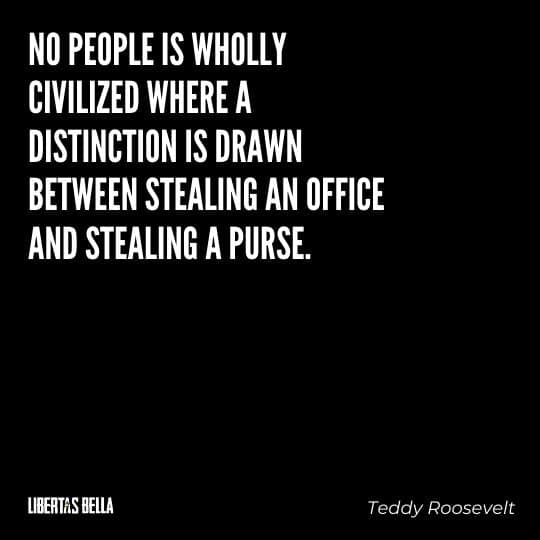 """Teddy Roosevelt Quotes - """"No people is wholly civilized where a distinction is drawn between stealing an office and stealing a purse."""""""
