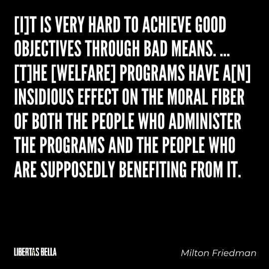 """Milton Friedman Quotes - """"[I]t is very hard to achieve good objectives through bad means. … [T]he [welfare] programs..."""""""