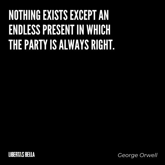 """1984 Quotes - """"Nothing exists except an endless present in which the Party is always right."""""""