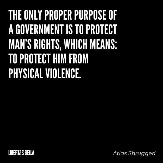 """Atlas Shrugged Quotes - """"The only proper purpose of a government is to protect man's rights, which means: to protect him from physical violence."""""""