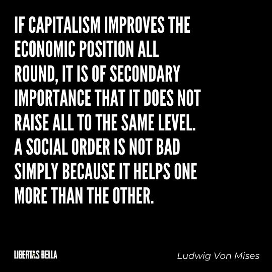 """Ludwig Von Mises Quotes - """"If Capitalism improves the economic position all round, it is of secondary importance..."""""""