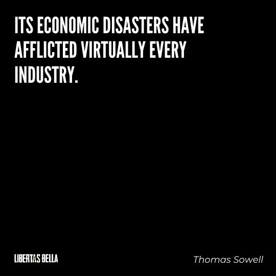 """Thomas Sowell Quotes - """"Its economic disasters have afflicted virtually every industry..."""""""