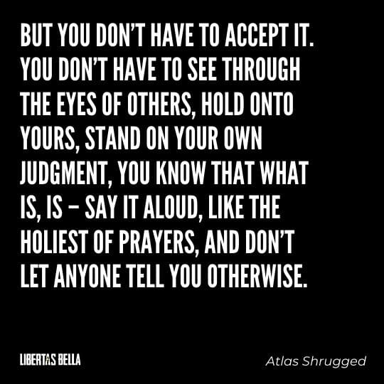 """Atlas Shrugged Quotes - """"But you don't have to accept it. You don't have to see through the eyes of others, hold onto yours..."""""""