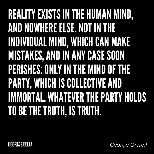 """1984 Quotes - """"Reality exists in the human mind, and nowhere else. Not in the individual mind, which can..."""""""