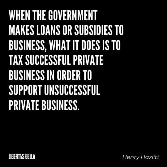 """Henry Hazlitt Quotes - """"When the government makes loans or subsidies to business, what it does is to tax successful private business..."""""""