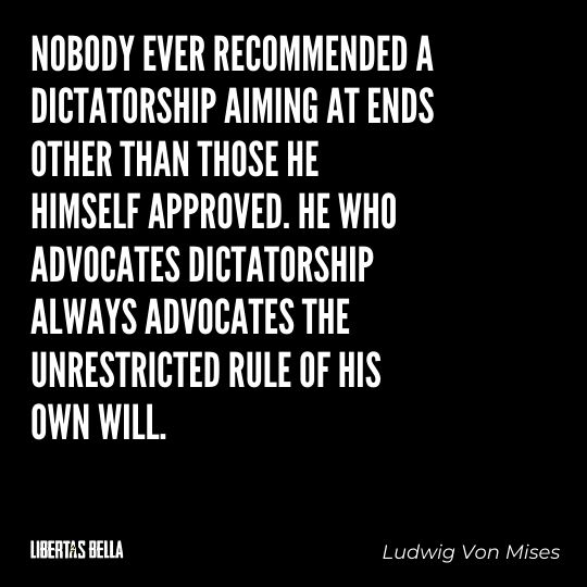 """Ludwig Von Mises Quotes - """"Nobody ever recommended a dictatorship aiming at ends other than those he himself approved..."""""""